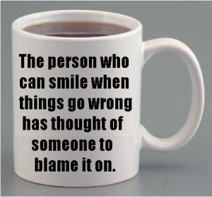 mug with inscription: The person who can smile when things go wrong has thought of someone to blame it on