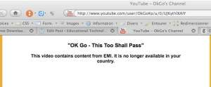 "Screenshot of OK Go's YouTube channel when trying to view OK Go's ""This Too Shall Come to Pass"" from Switzerland. A message says: this video contains content from EMI. It is no longer available in your country"